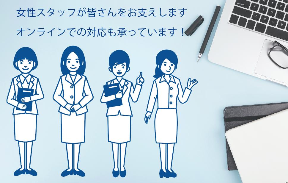 女性スタッフが皆さんをお支えします。オンラインでの対応も承っています